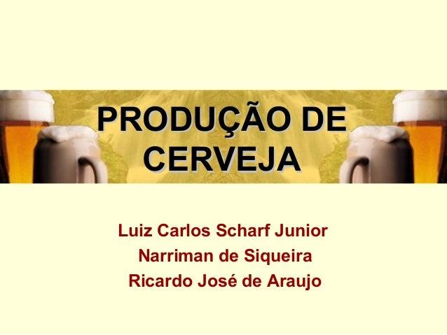 PRODUÇÃO DEPRODUÇÃO DE CERVEJACERVEJA Luiz Carlos Scharf Junior Narriman de Siqueira Ricardo José de Araujo