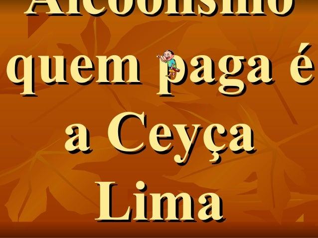 AlcoolismoAlcoolismo quem paga équem paga é a Ceyçaa Ceyça LimaLima
