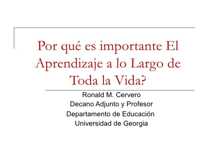 Por qué es importante El Aprendizaje a lo Largo de Toda la Vida? Ronald M. Cervero Decano Adjunto y Profesor Departamento ...