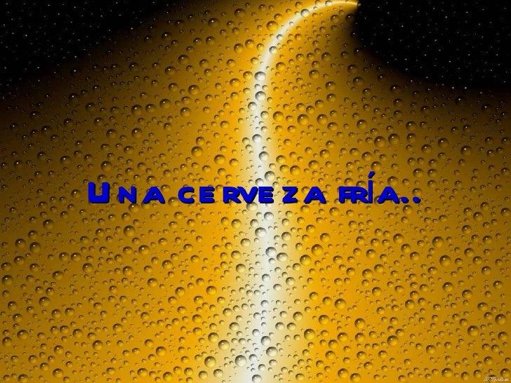 Una cerveza fría..