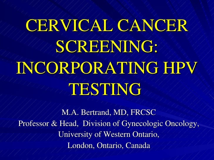 CERVICAL CANCER SCREENING: INCORPORATING HPV TESTING   M.A. Bertrand, MD, FRCSC Professor & Head,  Division of Gynecologic...