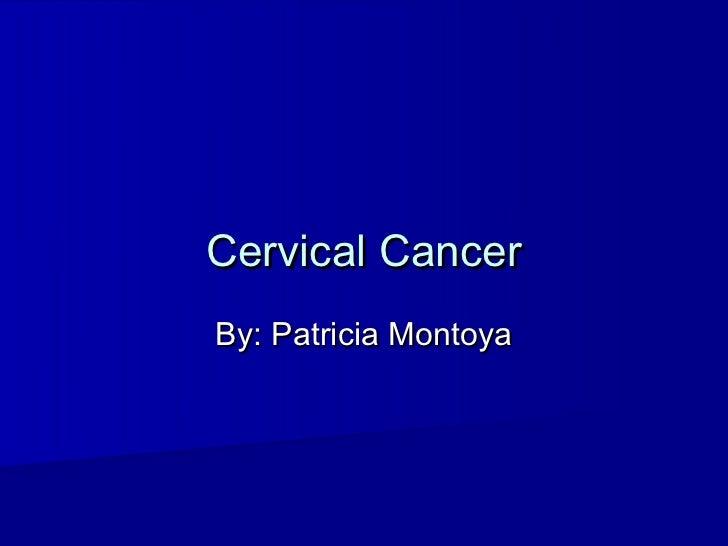 Cervical CancerBy: Patricia Montoya