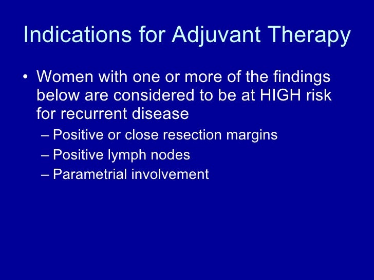 Indications for Adjuvant Therapy <ul><li>Women with one or more of the findings below are considered to be at HIGH risk fo...