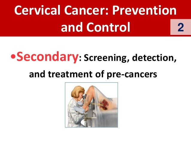 Cervical Cancer: Prevention and Control •Secondary: Screening, detection, and treatment of pre-cancers 2