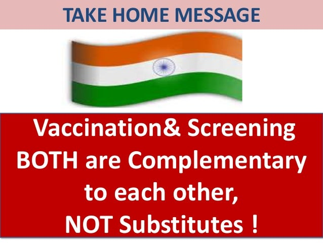 TAKE HOME MESSAGE Vaccination& Screening BOTH are Complementary to each other, NOT Substitutes !