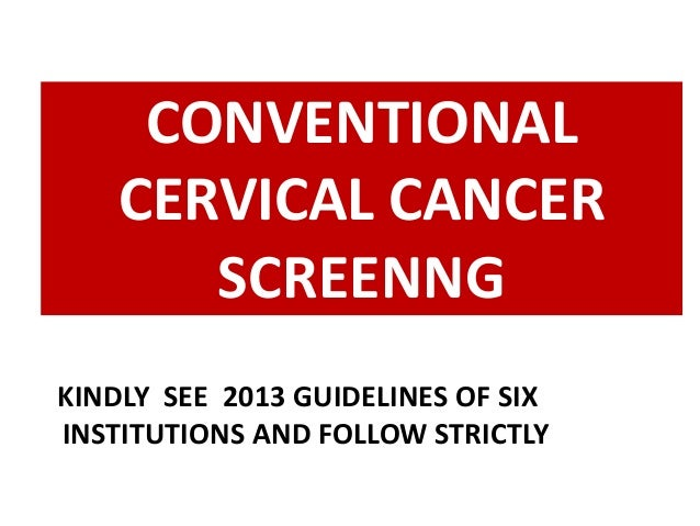 CONVENTIONAL CERVICAL CANCER SCREENNG KINDLY SEE 2013 GUIDELINES OF SIX INSTITUTIONS AND FOLLOW STRICTLY