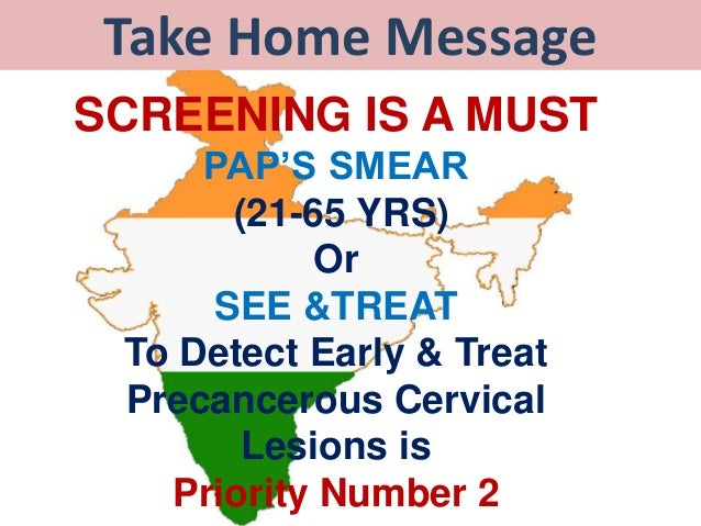 Take Home Message SCREENING IS A MUST PAP'S SMEAR (21-65 YRS) Or SEE &TREAT To Detect Early & Treat Precancerous Cervical ...