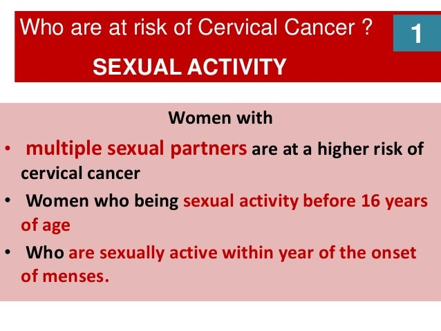 Women with • multiple sexual partners are at a higher risk of cervical cancer • Women who being sexual activity before 16 ...