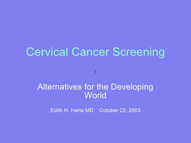 Cervical Cancer Screening Alternatives for the Developing World Edith H. Harte MD  October 22, 2003