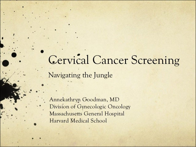 Cervical Cancer Screening Navigating the Jungle Annekathryn Goodman, MD Division of Gynecologic Oncology Massachusetts Gen...