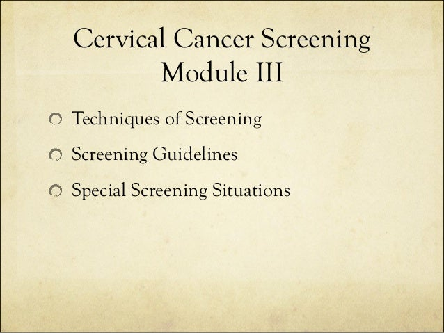 Cervical Cancer Screening Module III Techniques of Screening Screening Guidelines Special Screening Situations