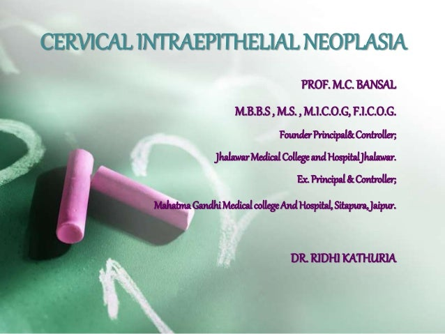 CERVICAL INTRAEPITHELIAL NEOPLASIA  PROF. M.C. BANSAL  M.B.B.S , M.S. , M.I.C.O.G, F.I.C.O.G.  Founder Principal& Controll...