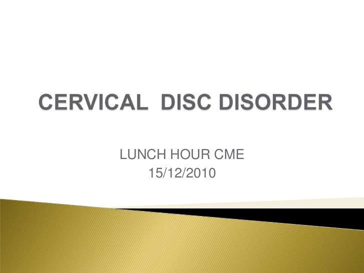 CERVICAL  DISC DISORDER<br />LUNCH HOUR CME<br />15/12/2010<br />
