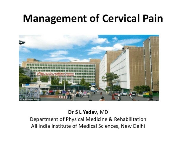 Management of Cervical Pain Dr S L Yadav, MD Department of Physical Medicine & Rehabilitation All India Institute of Medic...
