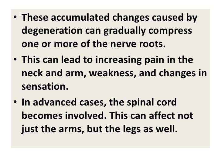 • These accumulated changes caused by   degeneration can gradually compress   one or more of the nerve roots. • This can l...
