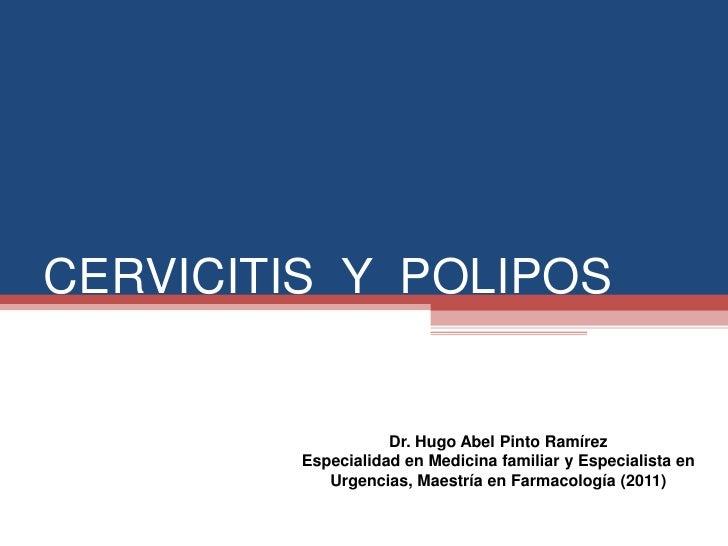 CERVICITIS Y POLIPOS                    Dr. Hugo Abel Pinto Ramírez         Especialidad en Medicina familiar y Especialis...