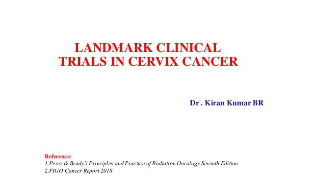 LANDMARK CLINICAL TRIALS IN CERVIX CANCER Dr . Kiran Kumar BR Reference: 1.Perez & Brady's Principles and Practice of Radi...
