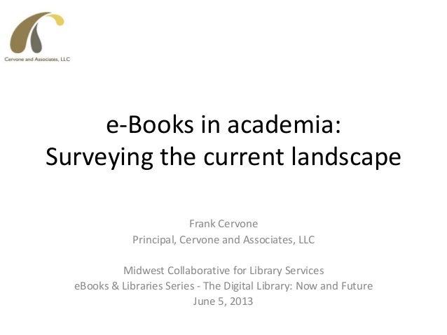 e-Books in academia:Surveying the current landscapeFrank CervonePrincipal, Cervone and Associates, LLCMidwest Collaborativ...