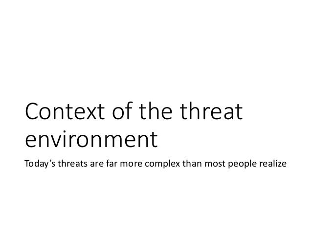 Context of the threat environment Today's threats are far more complex than most people realize