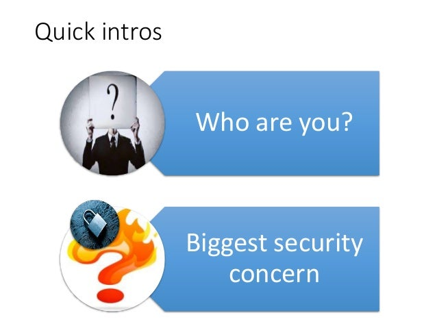 Quick intros Who are you? Biggest security concern