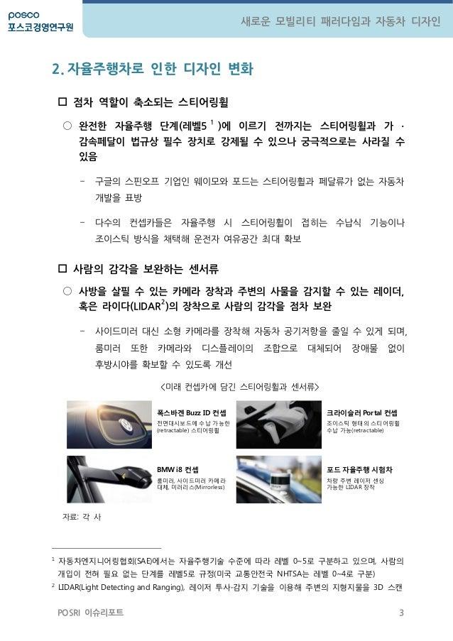 3 새로운 모빌리티 패러다임과 자동차 디자인 POSRI 이슈리포트 2. 자율주행차로 인한 디자인 변화  점차 역핛이 축소되는 스티어링휠 ○ 완젂핚 자율주행 단계(레벨5 1 )에 이르기 젂까지는 스티어링휠과 가 ∙ 감속...