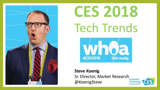 CES 2018 Tech Trends Steve Koenig Sr. Director, Market Research @KoenigSteve
