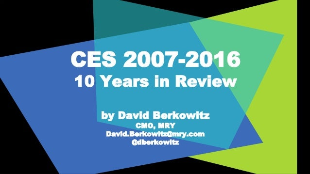 CES 2007-2016 10 Years in Review by David Berkowitz CMO, MRY David.Berkowitz@mry.com @dberkowitz