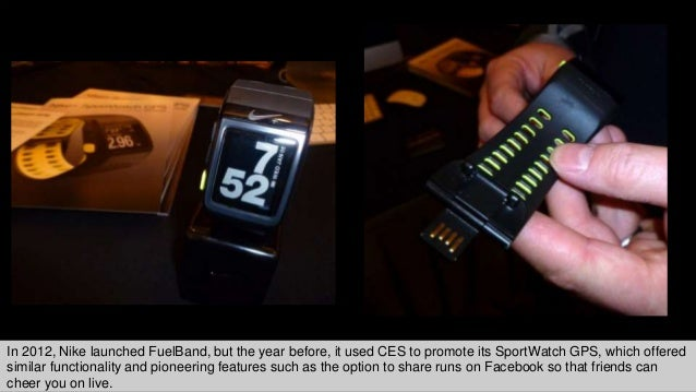 In 2012, Nike launched FuelBand, but the year before, it used CES to promote its SportWatch GPS, which offered similar fun...