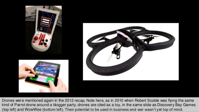 Drones were mentioned again in the 2012 recap. Note here, as in 2010 when Robert Scoble was flying the same kind of Parrot...