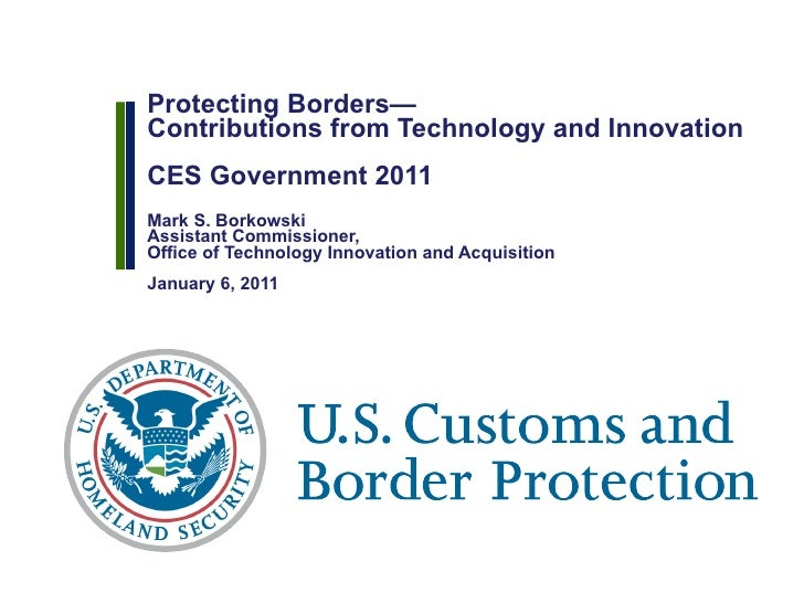 Protecting Borders— Contributions from Technology and Innovation CES Government 2011  Mark S. Borkowski Assistant Commissi...