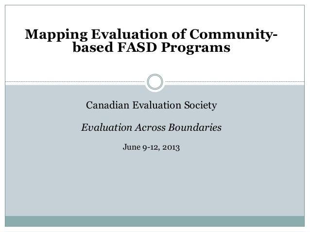 Mapping Evaluation of Community-based FASD ProgramsCanadian Evaluation SocietyEvaluation Across BoundariesJune 9-12, 2013