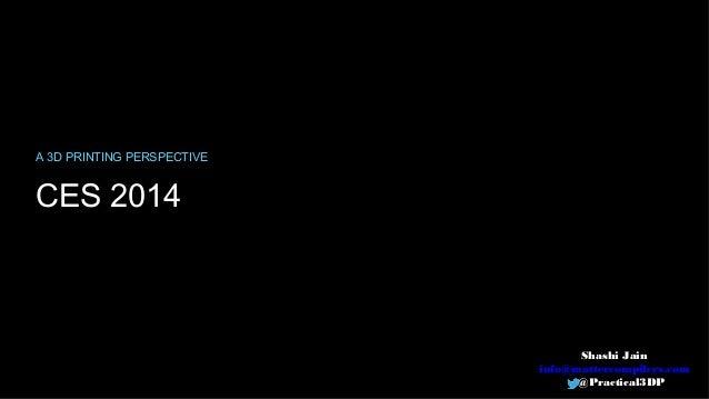 A 3D PRINTING PERSPECTIVE  CES 2014  Shashi Jain info@mattercompilers.com @Practical3DP
