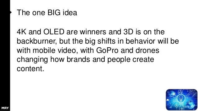 The one BIG idea 4K and OLED are winners and 3D is on the backburner, but the big shifts in behavior will be with mobile v...