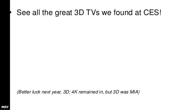 See all the great 3D TVs we found at CES! (Better luck next year, 3D; 4K remained in, but 3D was MIA)