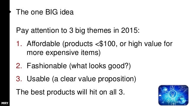 The one BIG idea Pay attention to 3 big themes in 2015: 1. Affordable (products <$100, or high value for more expensive it...