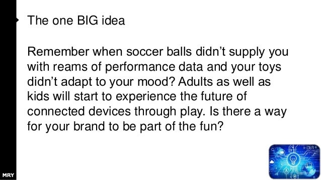 The one BIG idea Remember when soccer balls didn't supply you with reams of performance data and your toys didn't adapt to...