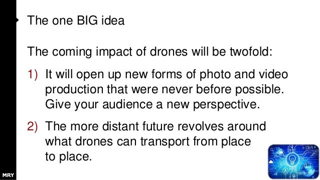 The one BIG idea The coming impact of drones will be twofold: 1) It will open up new forms of photo and video production t...