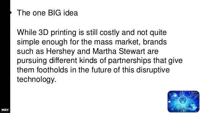 The one BIG idea While 3D printing is still costly and not quite simple enough for the mass market, brands such as Hershey...