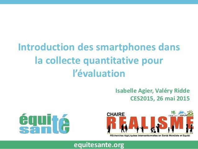 Introduction des smartphones dans la collecte quantitative pour l'évaluation Isabelle Agier, Valéry Ridde CES2015, 26 mai ...