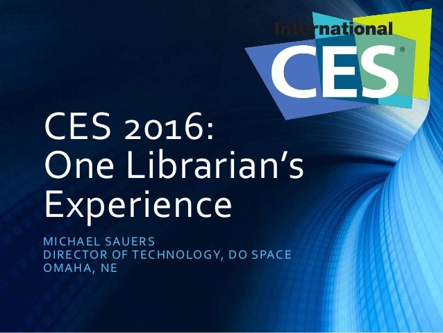 CES 2016: One Librarian's Experience MICHAEL SAUERS DIRECTOR OF TECHNOLOGY, DO SPACE OMAHA, NE