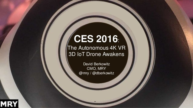 CES 2016: The Autonomous 4K VR 3D IoT Drone Awakens David Berkowitz CMO, MRY @mry / @dberkowitz