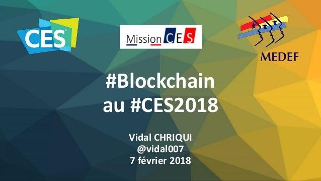 #Blockchain au #CES2018 Vidal CHRIQUI @vidal007 7 février 2018