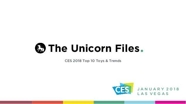 The Unicorn Files CES 2018 Top 10 Toys & Trends J A N U A R Y 2 0 1 8 L A S V E G A S