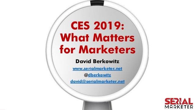 CES 2019: What Matters for Marketers David Berkowitz www.serialmarketer.net @dberkowitz david@serialmarketer.net