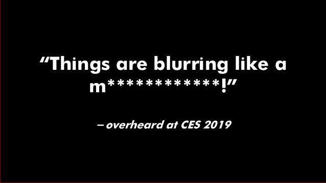"""""""Things are blurring like a m************!"""" -overheard at CES 2019"""