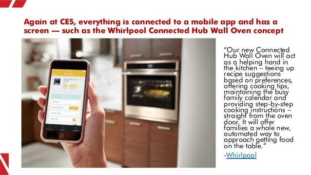 Again at CES, everything is connected to a mobile app and has a screen – such as the Whirlpool Connected Hub Wall Oven con...