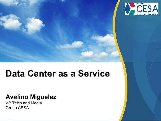 Data Center as a Service Avelino Miguelez VP Telco and Media Grupo CESA