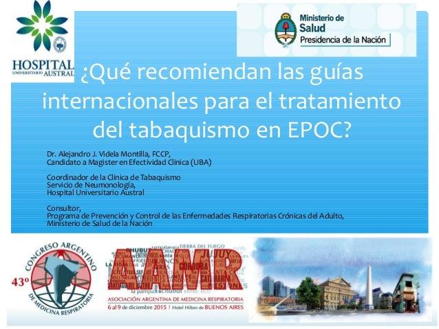 ¿Qué recomiendan las guías internacionales para el tratamiento del tabaquismo en EPOC? Dr. Alejandro J. Videla Montilla, F...