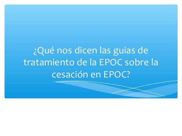 NICE Guideline ∗ Dejar de fumar ∗ Impulsar a los pacientes con EPOC a dejar de fumar es uno de los componentes mas importa...