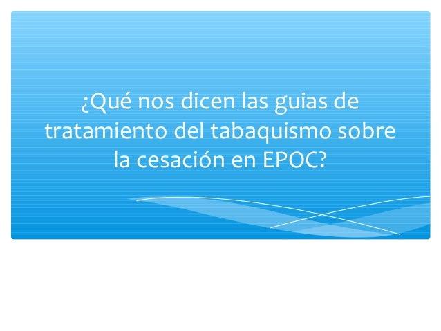 ¿Qué nos dicen las guias de tratamiento del tabaquismo sobre la cesación en EPOC?